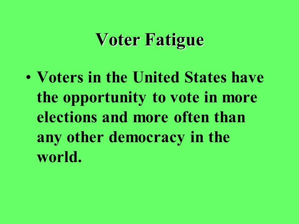 Voter Fatigue Voters in the United States have the opportunity to vote in more elections and more often than any other democracy in the world.