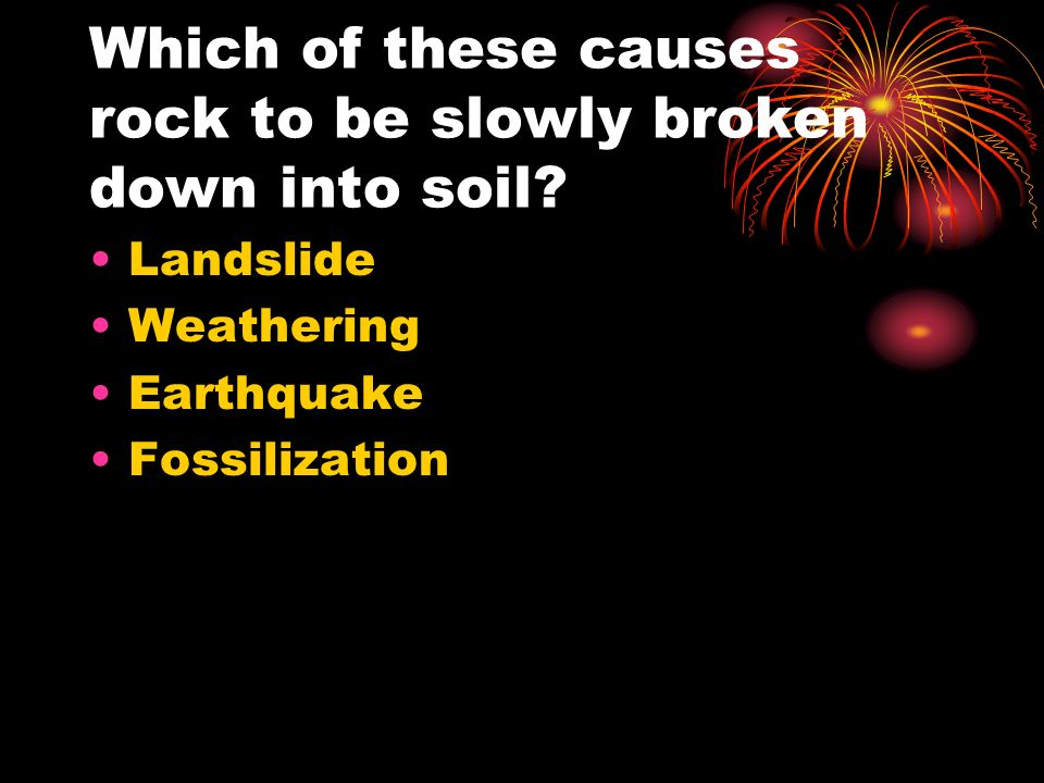 Which of these causes rock to be slowly broken down into soil