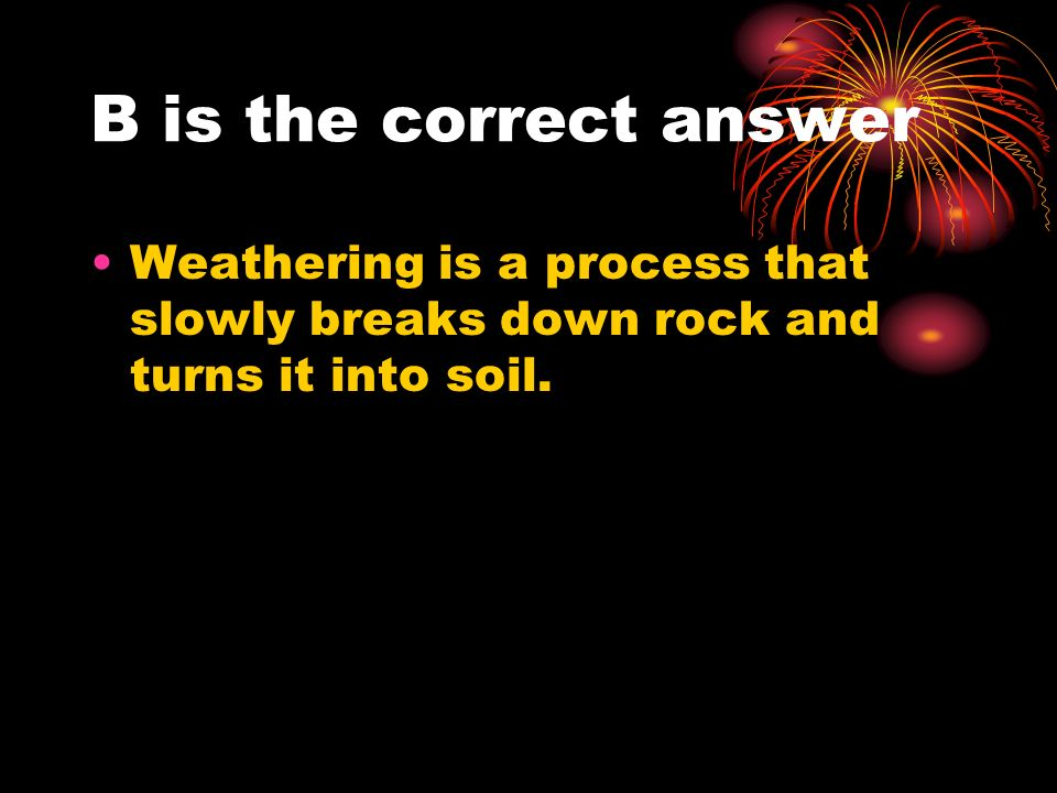 B is the correct answer Weathering is a process that slowly breaks down rock and turns it into soil.