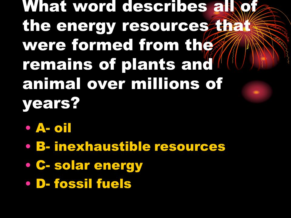 What word describes all of the energy resources that were formed from the remains of plants and animal over millions of years