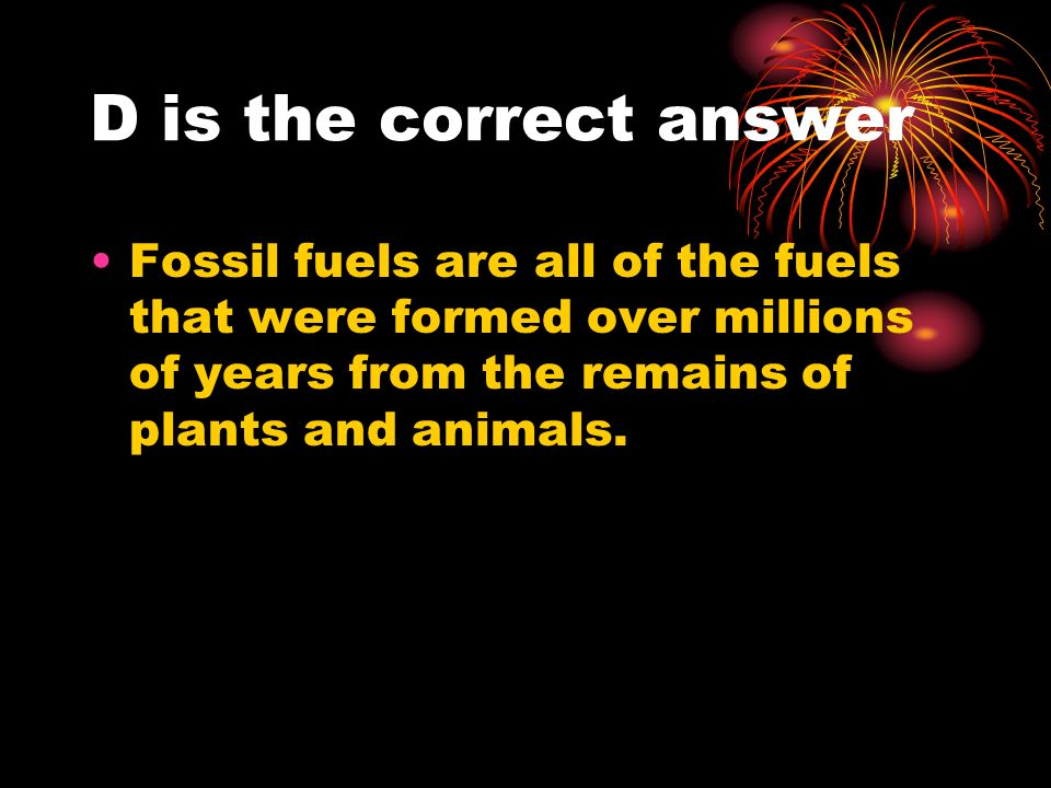D is the correct answer Fossil fuels are all of the fuels that were formed over millions of years from the remains of plants and animals.