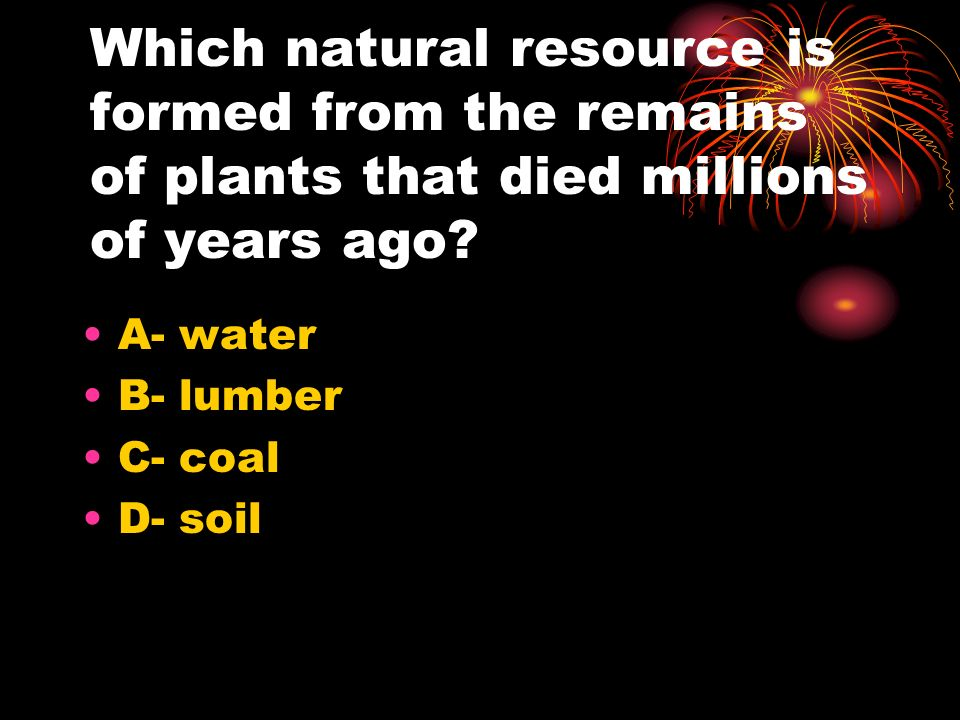 Which natural resource is formed from the remains of plants that died millions of years ago