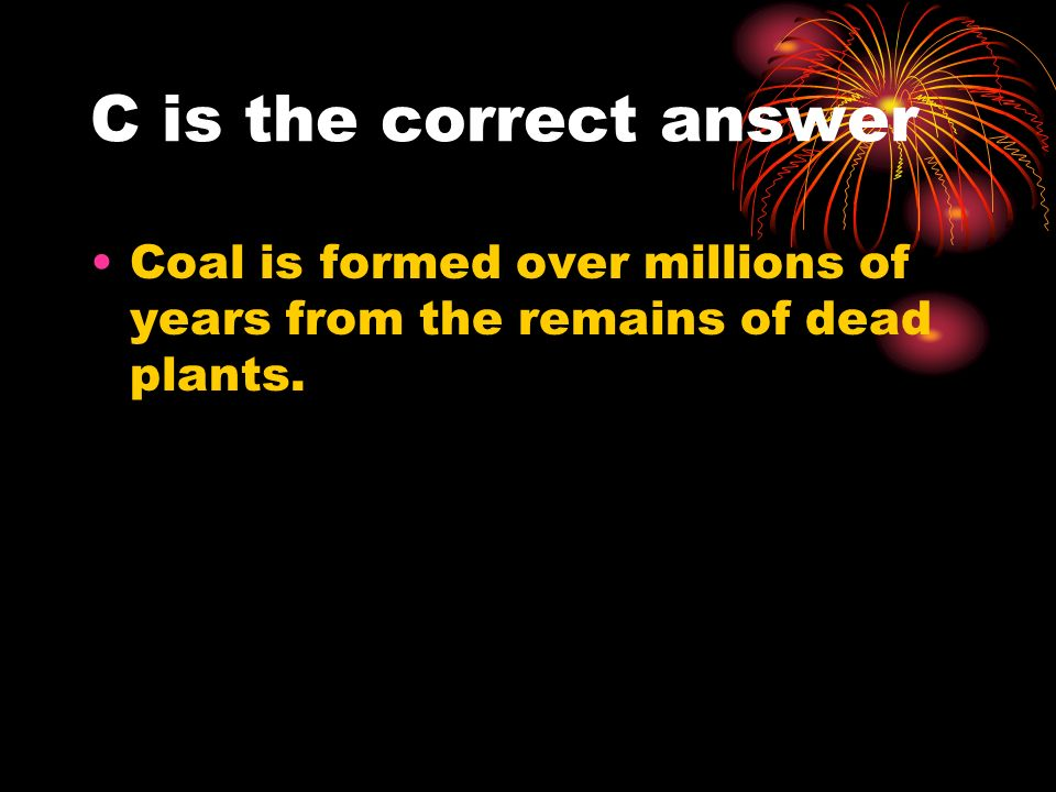 C is the correct answer Coal is formed over millions of years from the remains of dead plants.