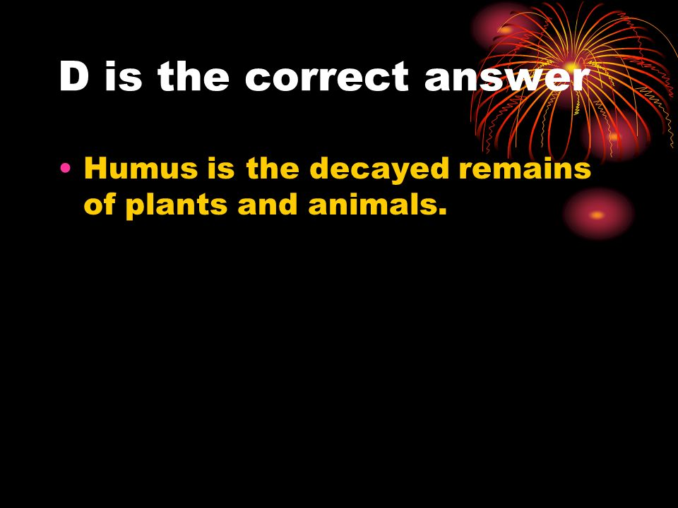 D is the correct answer Humus is the decayed remains of plants and animals.