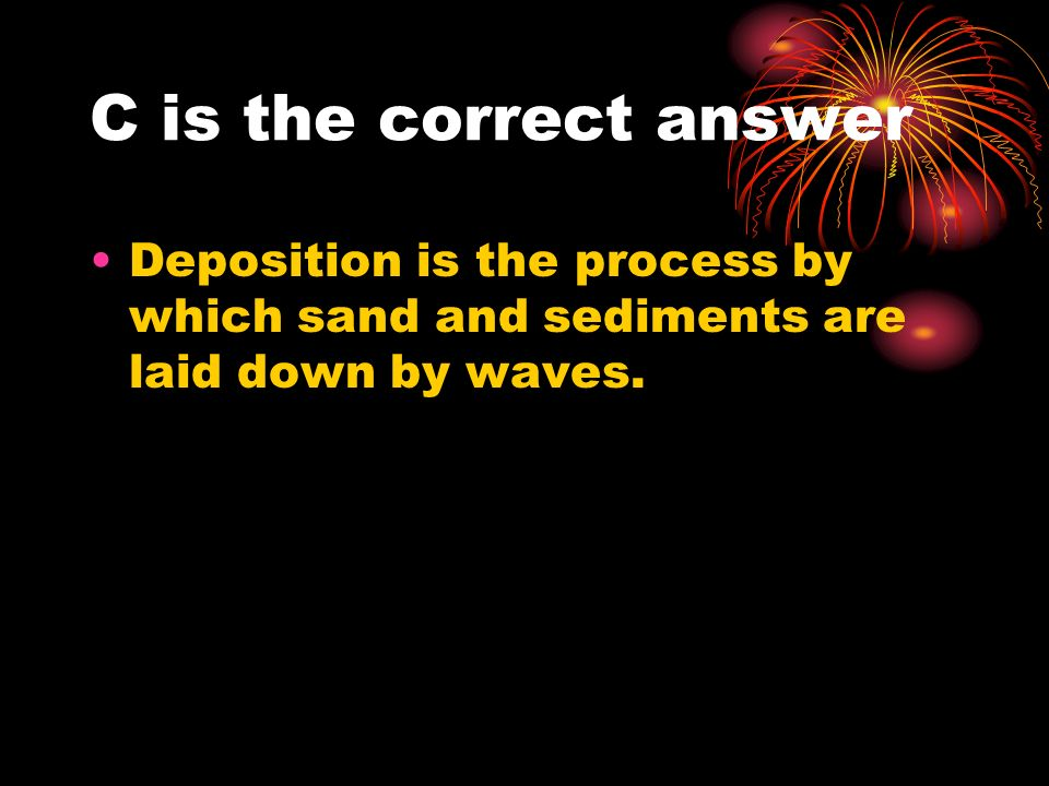 C is the correct answer Deposition is the process by which sand and sediments are laid down by waves.