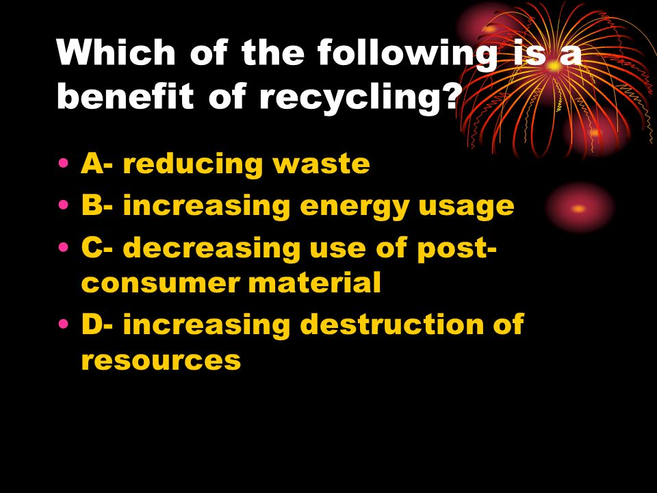 Which of the following is a benefit of recycling
