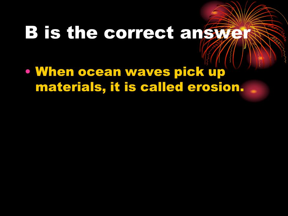 B is the correct answer When ocean waves pick up materials, it is called erosion.