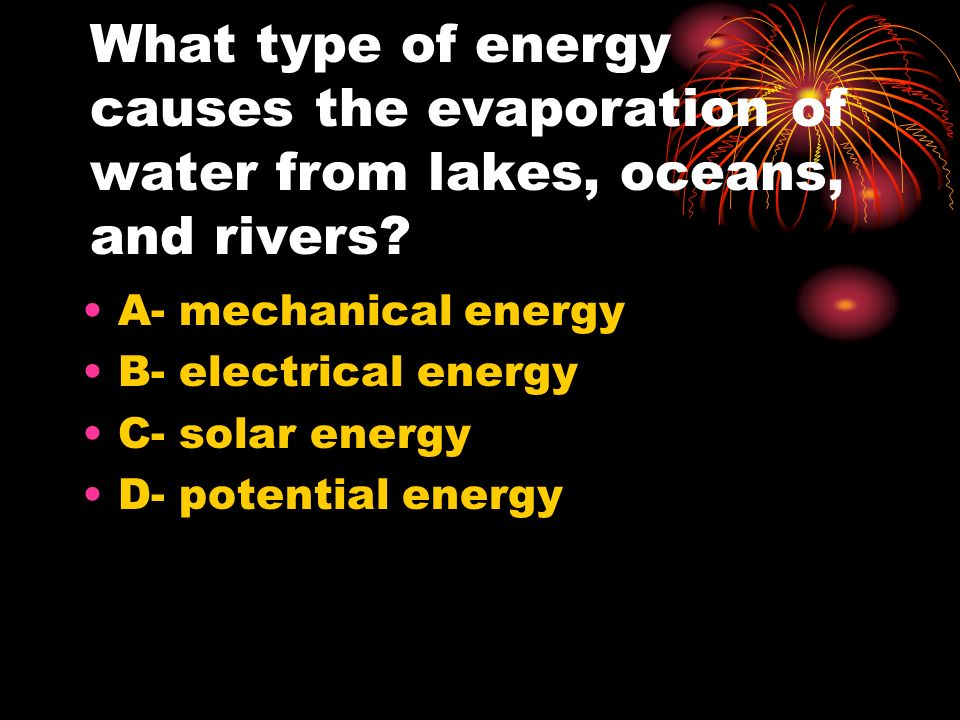 What type of energy causes the evaporation of water from lakes, oceans, and rivers