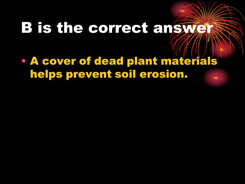 B is the correct answer A cover of dead plant materials helps prevent soil erosion.