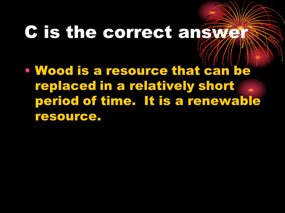 C is the correct answer Wood is a resource that can be replaced in a relatively short period of time.