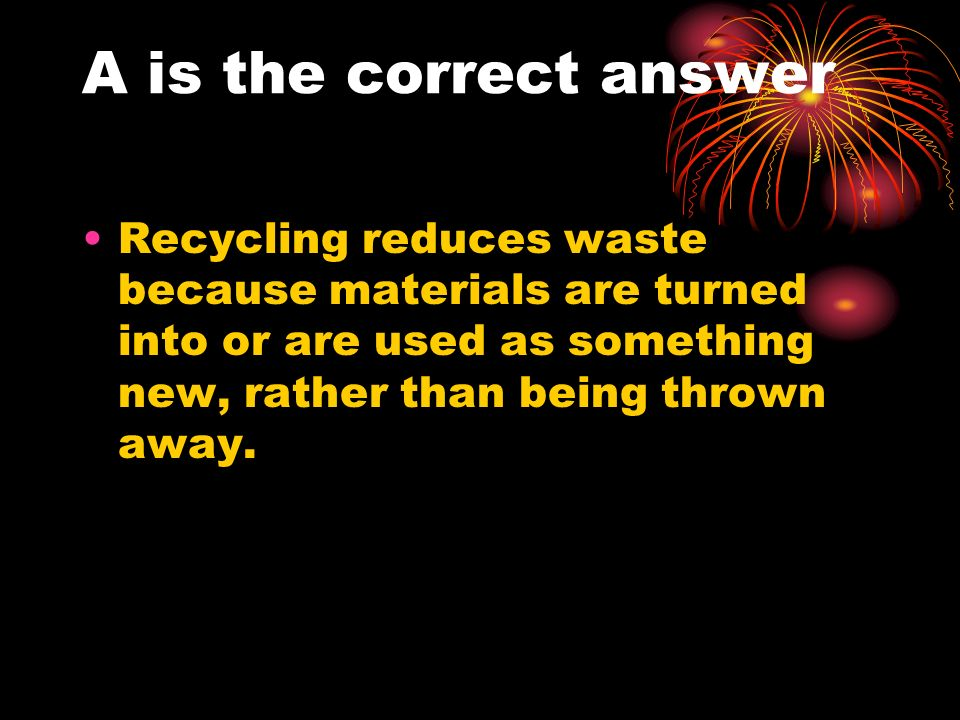 A is the correct answer Recycling reduces waste because materials are turned into or are used as something new, rather than being thrown away.