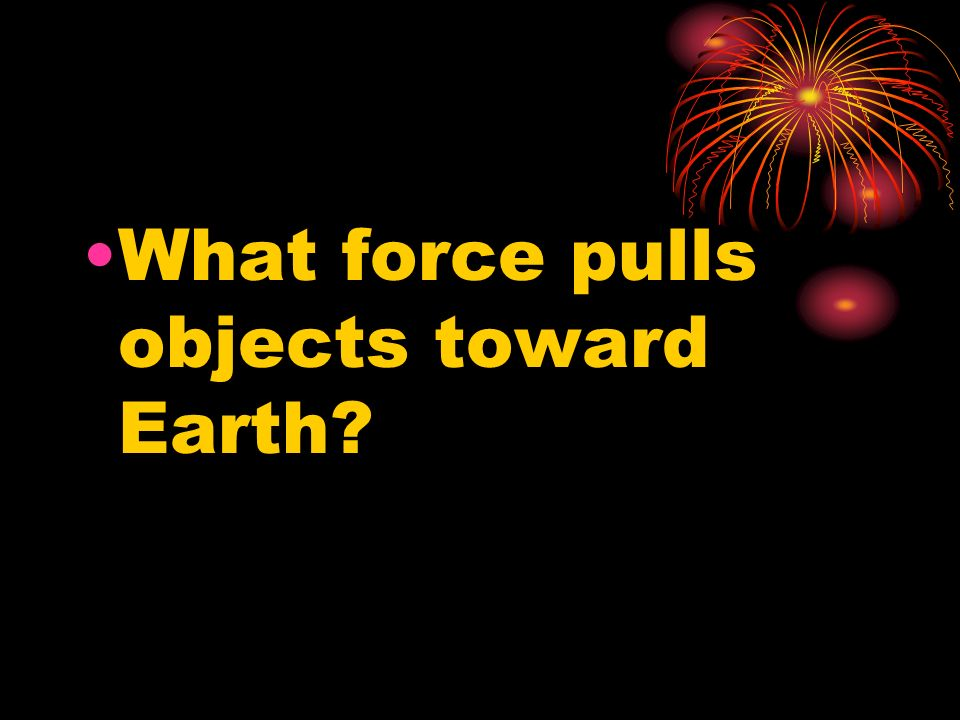 What force pulls objects toward Earth