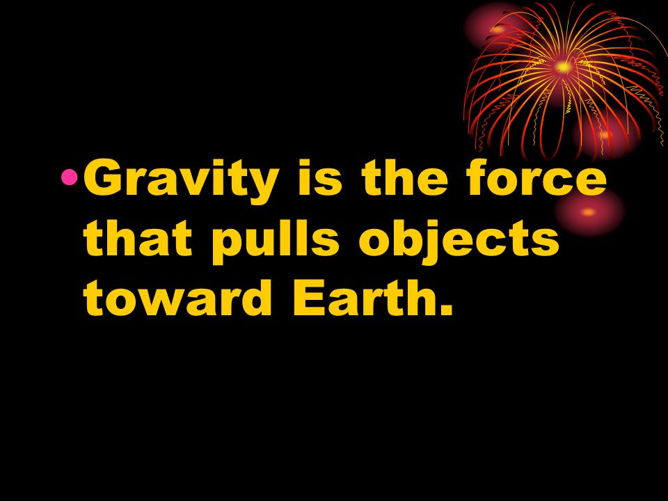 Gravity is the force that pulls objects toward Earth.