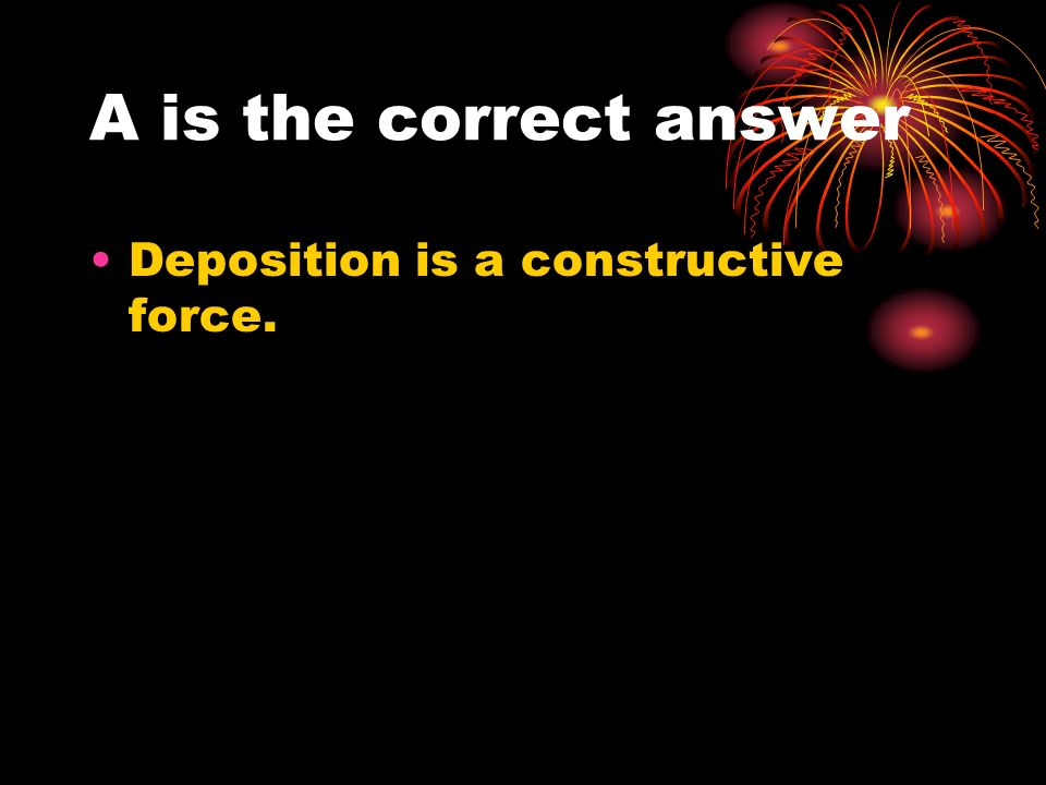 A is the correct answer Deposition is a constructive force.