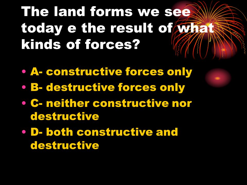 The land forms we see today e the result of what kinds of forces