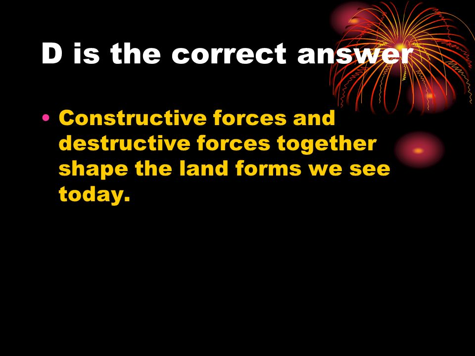 D is the correct answer Constructive forces and destructive forces together shape the land forms we see today.