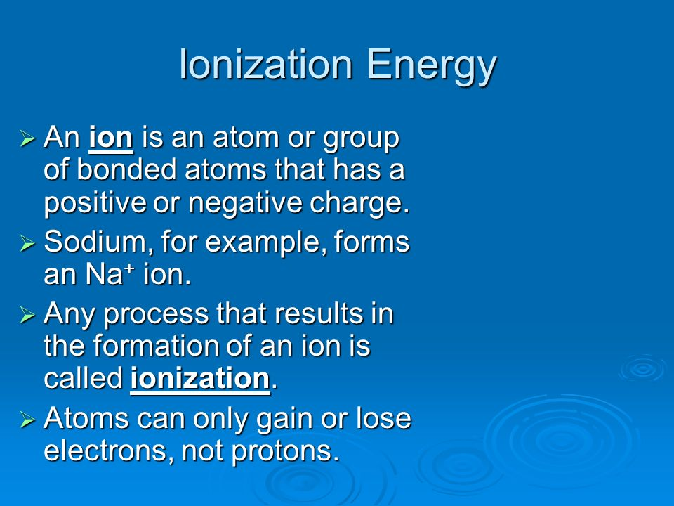 Ionization Energy An ion is an atom or group of bonded atoms that has a positive or negative charge.