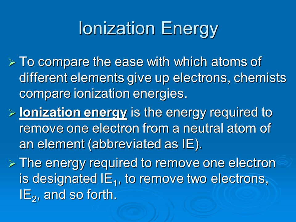 Ionization Energy To compare the ease with which atoms of different elements give up electrons, chemists compare ionization energies.