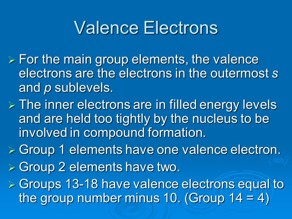 Valence Electrons For the main group elements, the valence electrons are the electrons in the outermost s and p sublevels.