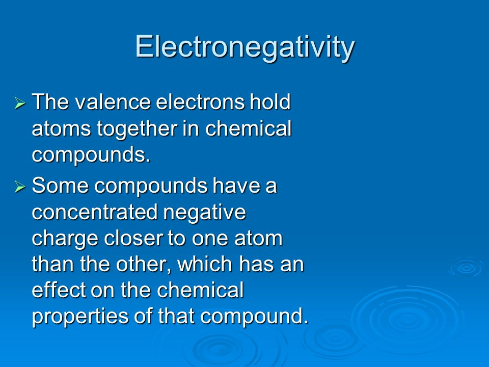 Electronegativity The valence electrons hold atoms together in chemical compounds.