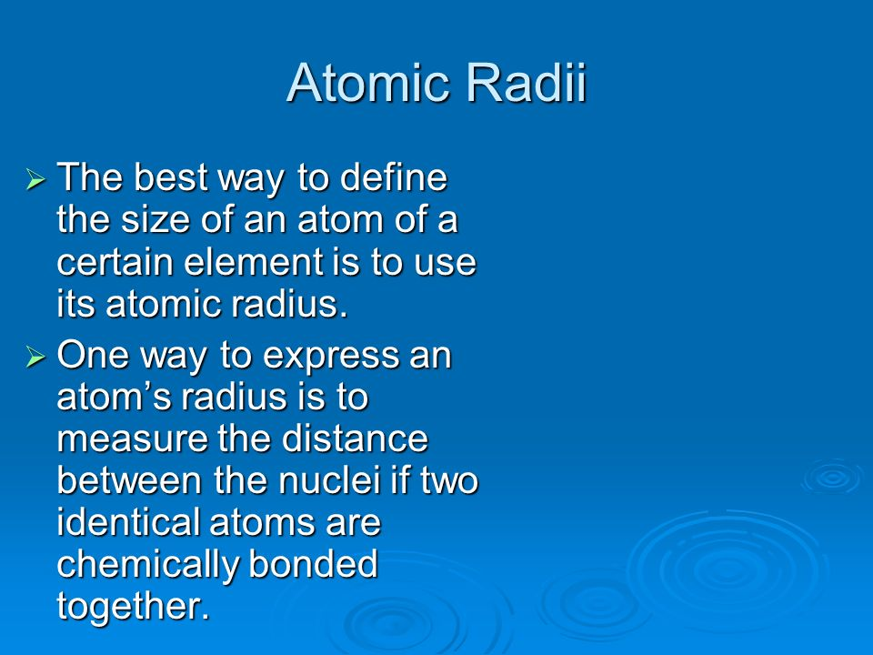 Atomic Radii The best way to define the size of an atom of a certain element is to use its atomic radius.