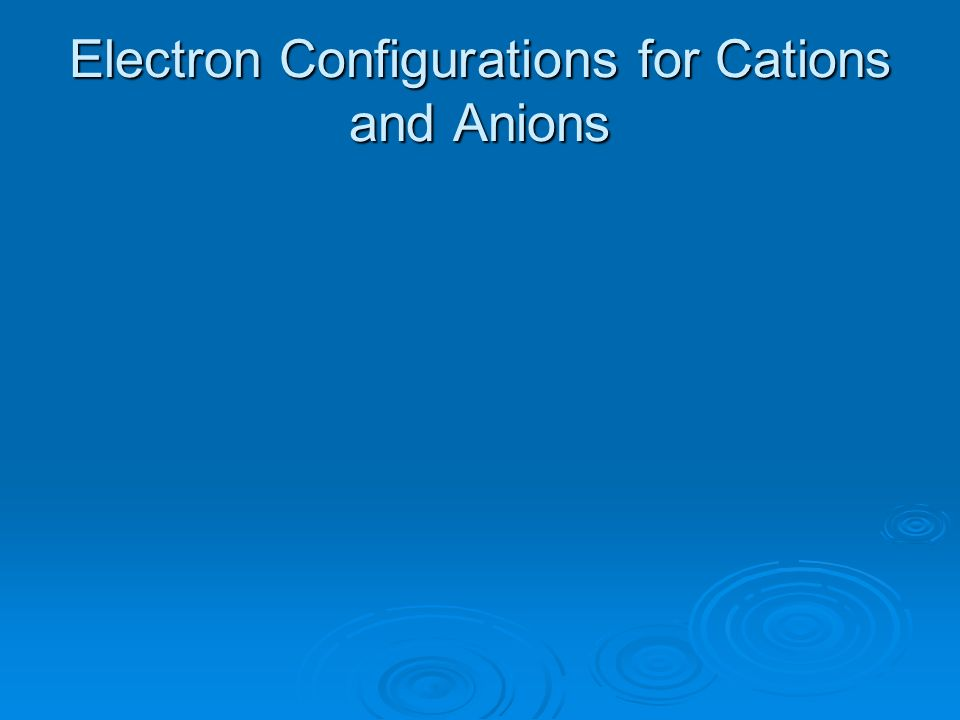 Electron Configurations for Cations and Anions