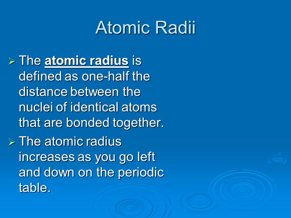 Atomic Radii The atomic radius is defined as one-half the distance between the nuclei of identical atoms that are bonded together.