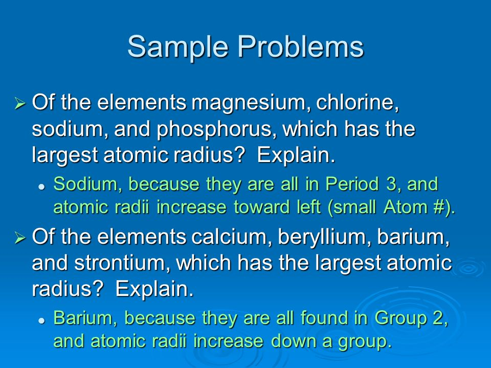 Sample Problems Of the elements magnesium, chlorine, sodium, and phosphorus, which has the largest atomic radius Explain.