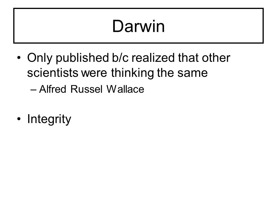 Darwin Only published b/c realized that other scientists were thinking the same. Alfred Russel Wallace.
