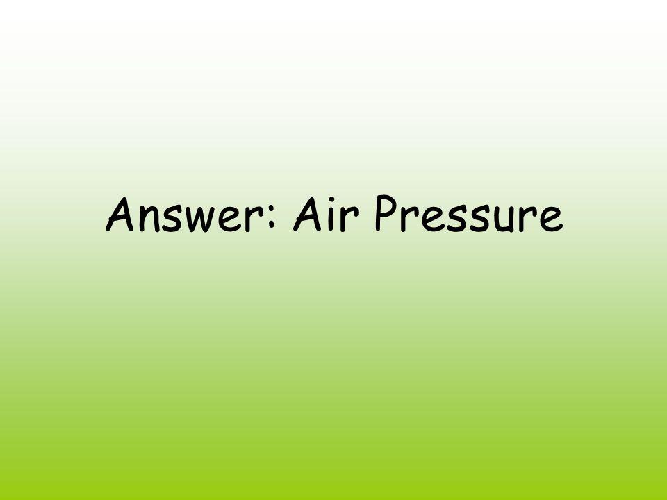 Answer: Air Pressure