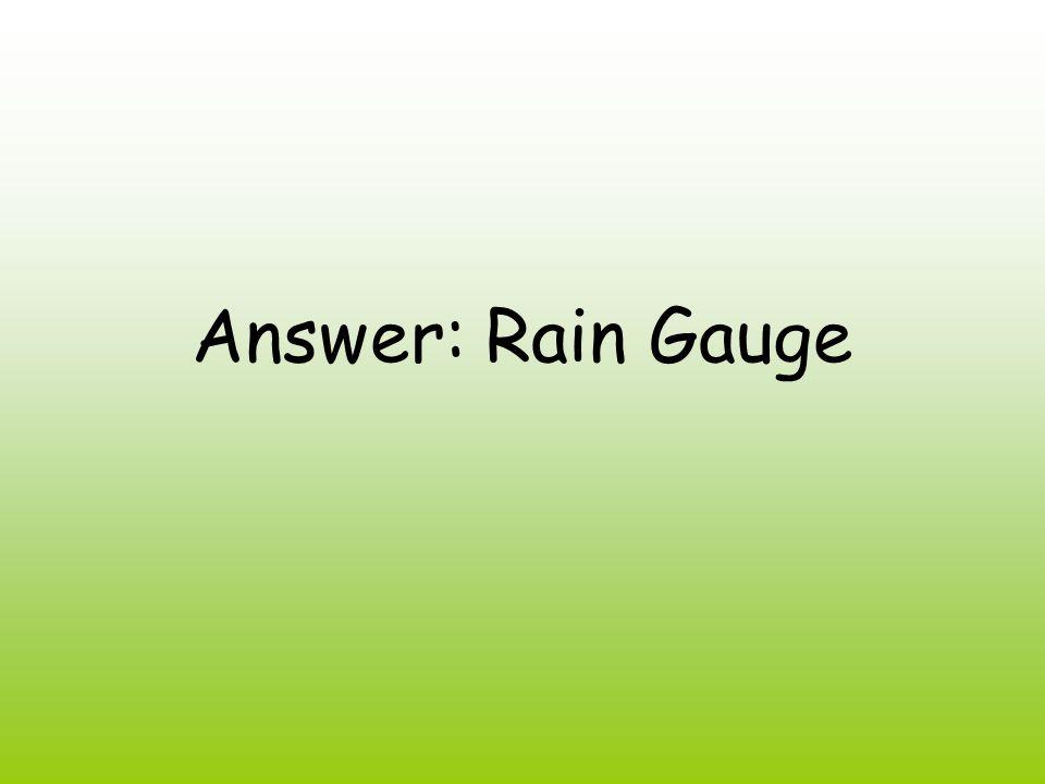 Answer: Rain Gauge