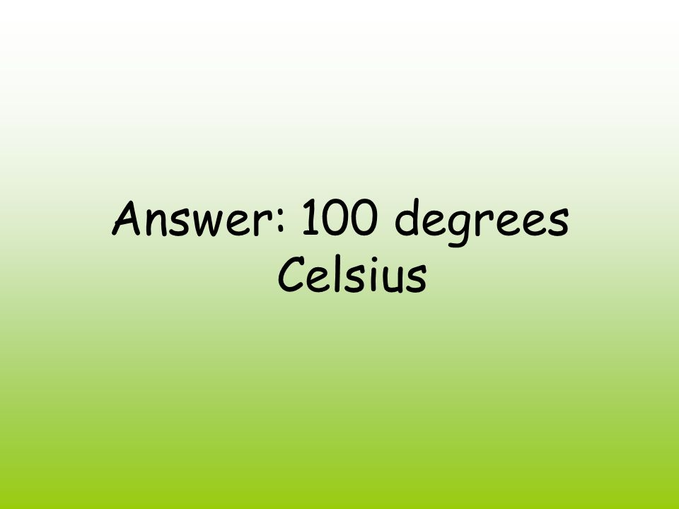 Answer: 100 degrees Celsius