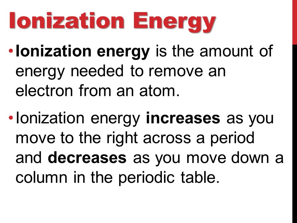 Ionization Energy Ionization energy is the amount of energy needed to remove an electron from an atom.