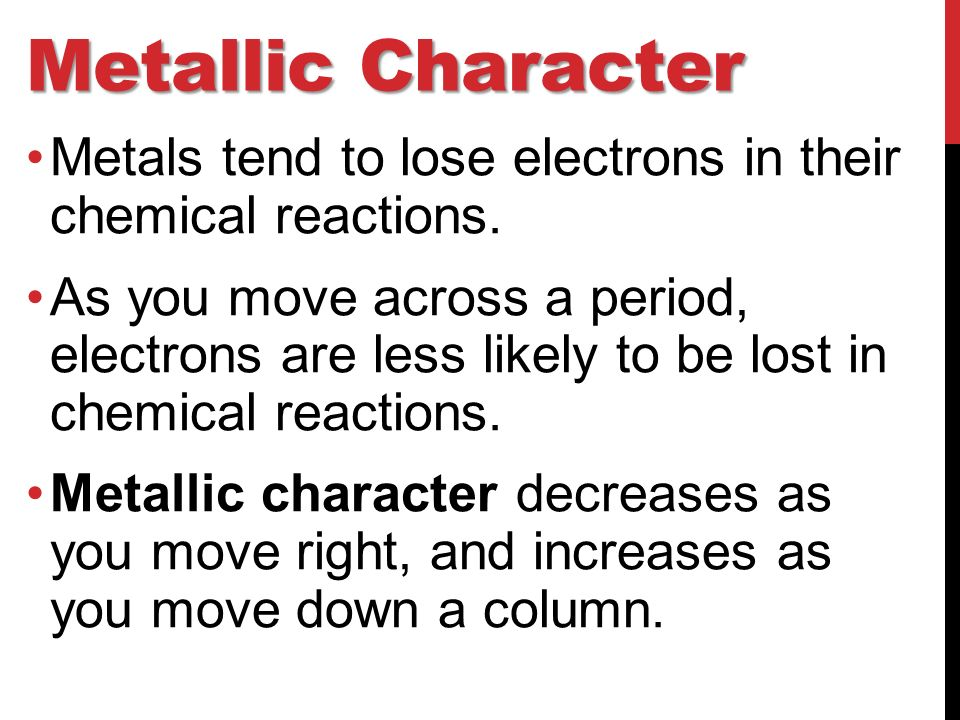 Metallic Character Metals tend to lose electrons in their chemical reactions.