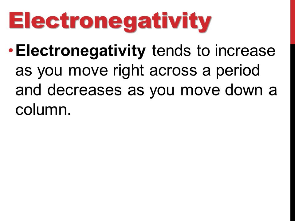 Electronegativity Electronegativity tends to increase as you move right across a period and decreases as you move down a column.