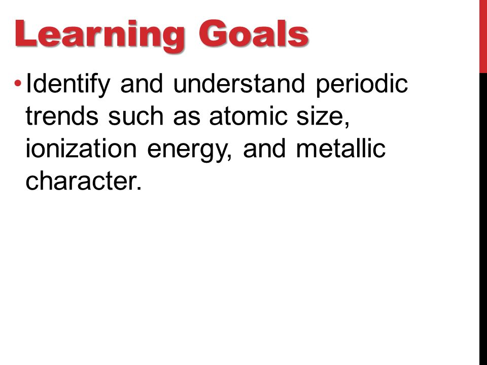 Learning Goals Identify and understand periodic trends such as atomic size, ionization energy, and metallic character.