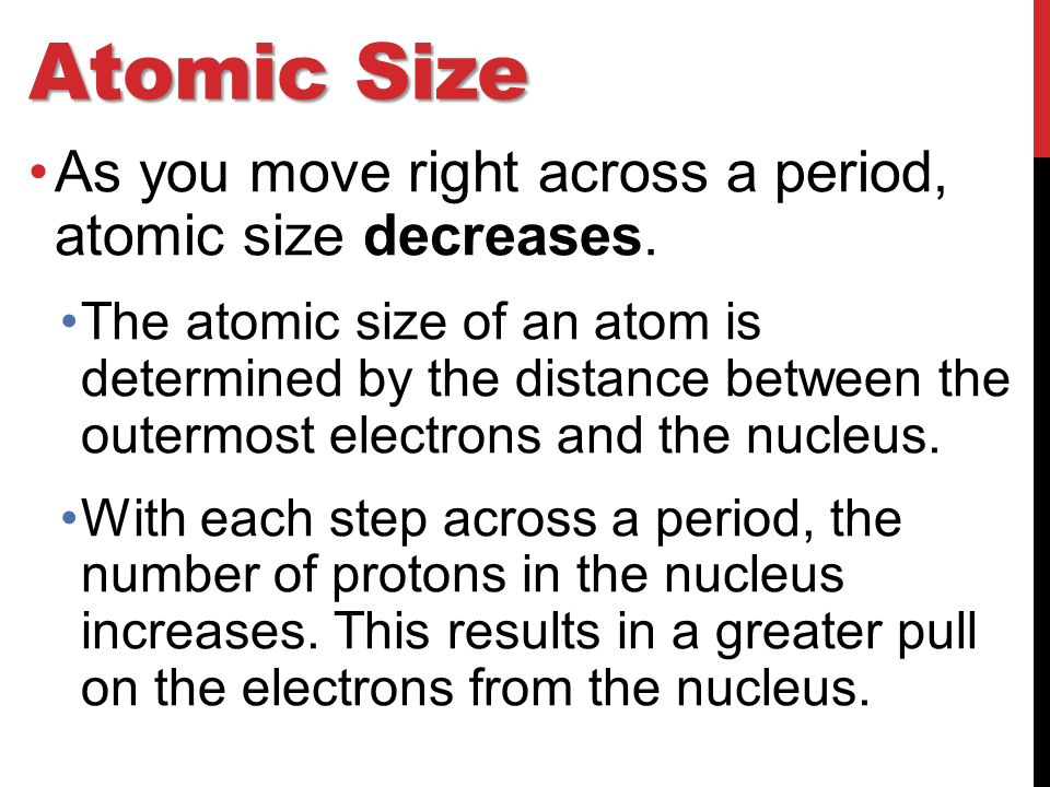 Atomic Size As you move right across a period, atomic size decreases.