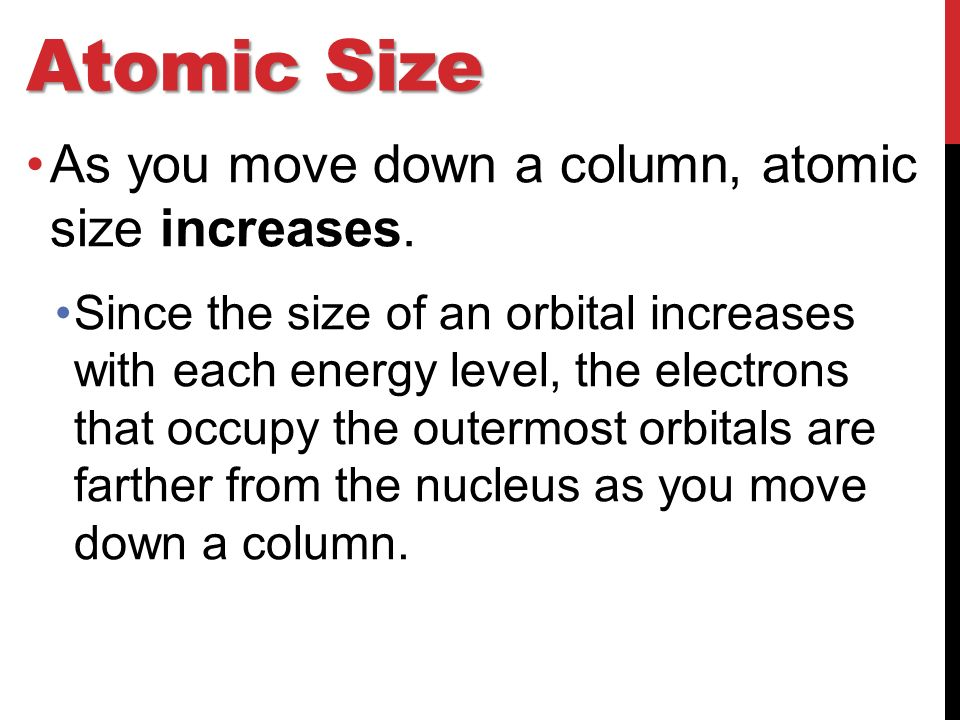 Atomic Size As you move down a column, atomic size increases.