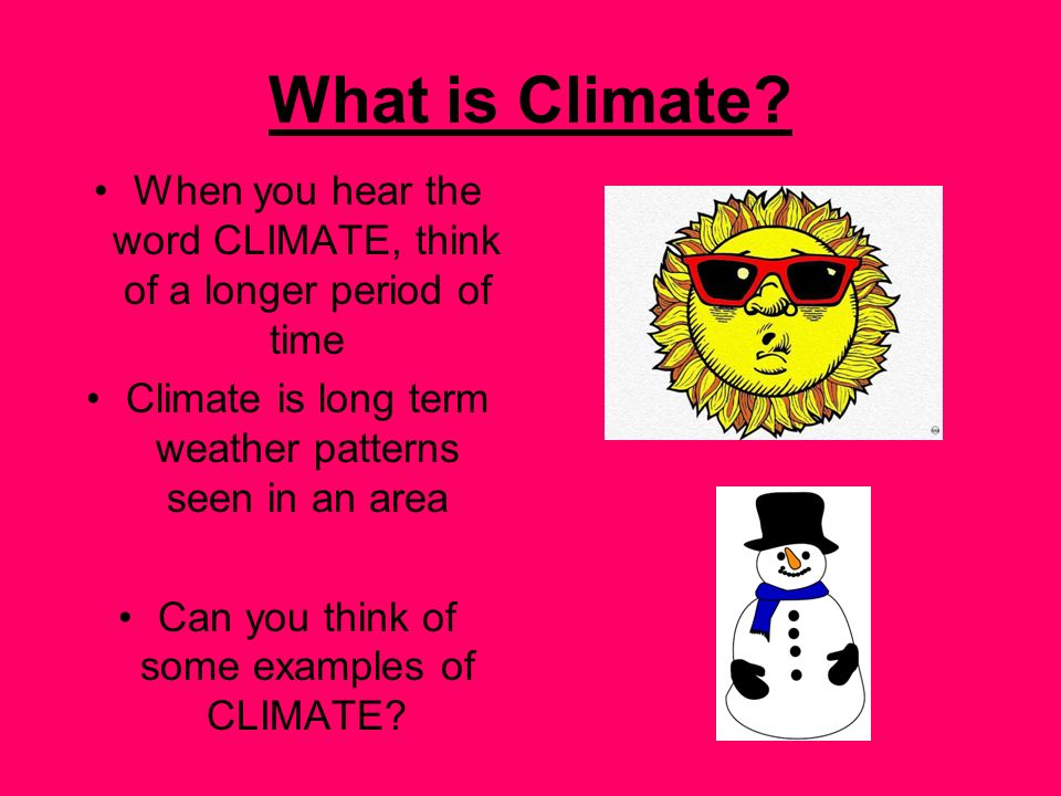 What is Climate When you hear the word CLIMATE, think of a longer period of time. Climate is long term weather patterns seen in an area.