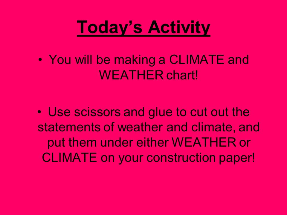 You will be making a CLIMATE and WEATHER chart!