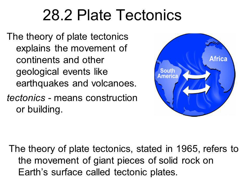 28.2 Plate Tectonics The theory of plate tectonics explains the movement of continents and other geological events like earthquakes and volcanoes.