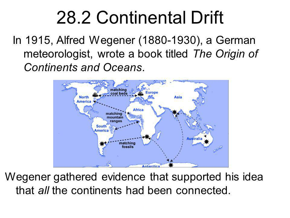 28.2 Continental Drift In 1915, Alfred Wegener ( ), a German meteorologist, wrote a book titled The Origin of Continents and Oceans.
