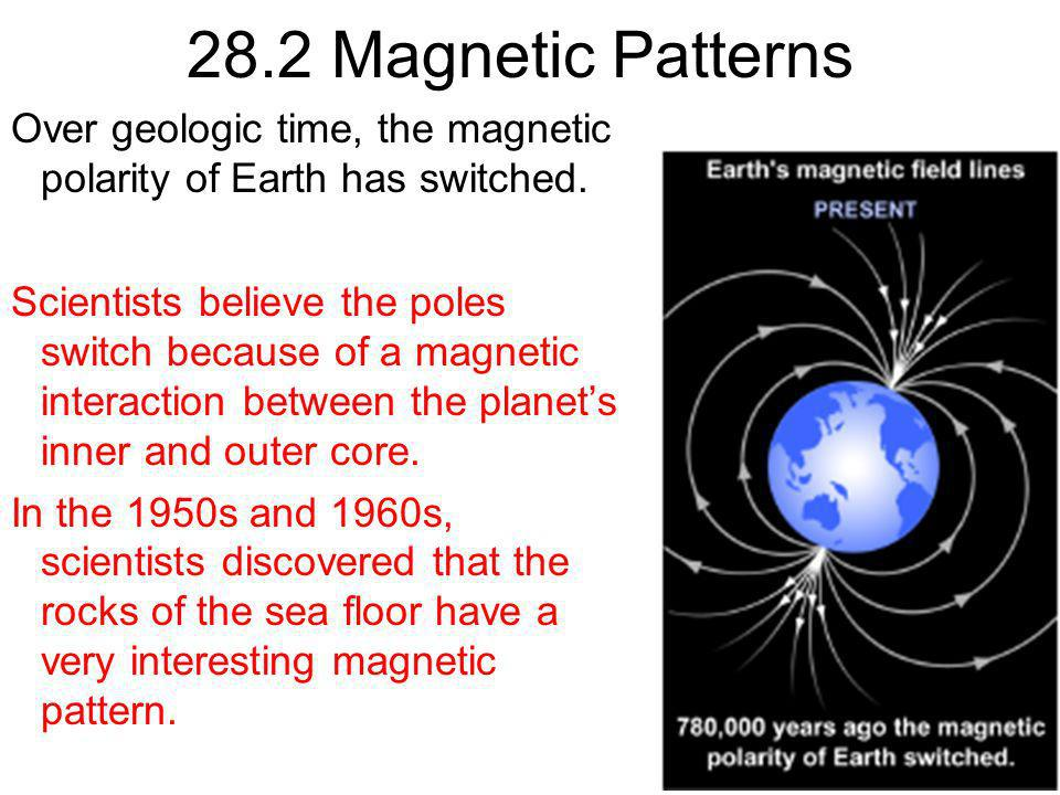 28.2 Magnetic Patterns Over geologic time, the magnetic polarity of Earth has switched.