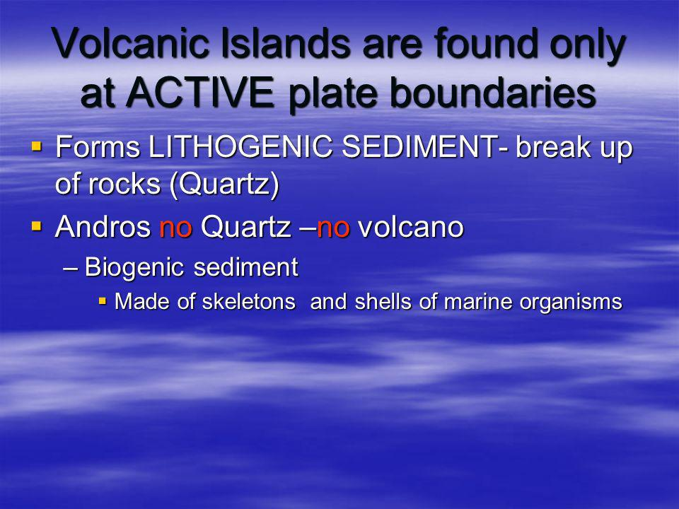 Volcanic Islands are found only at ACTIVE plate boundaries