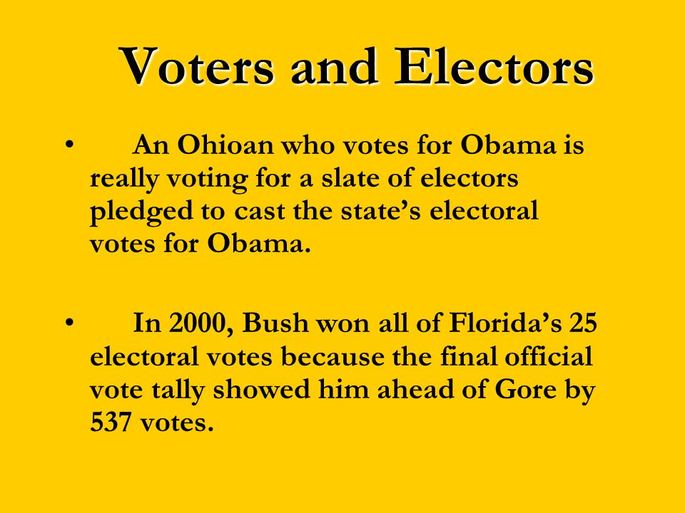 Voters and Electors An Ohioan who votes for Obama is really voting for a slate of electors pledged to cast the state's electoral votes for Obama.