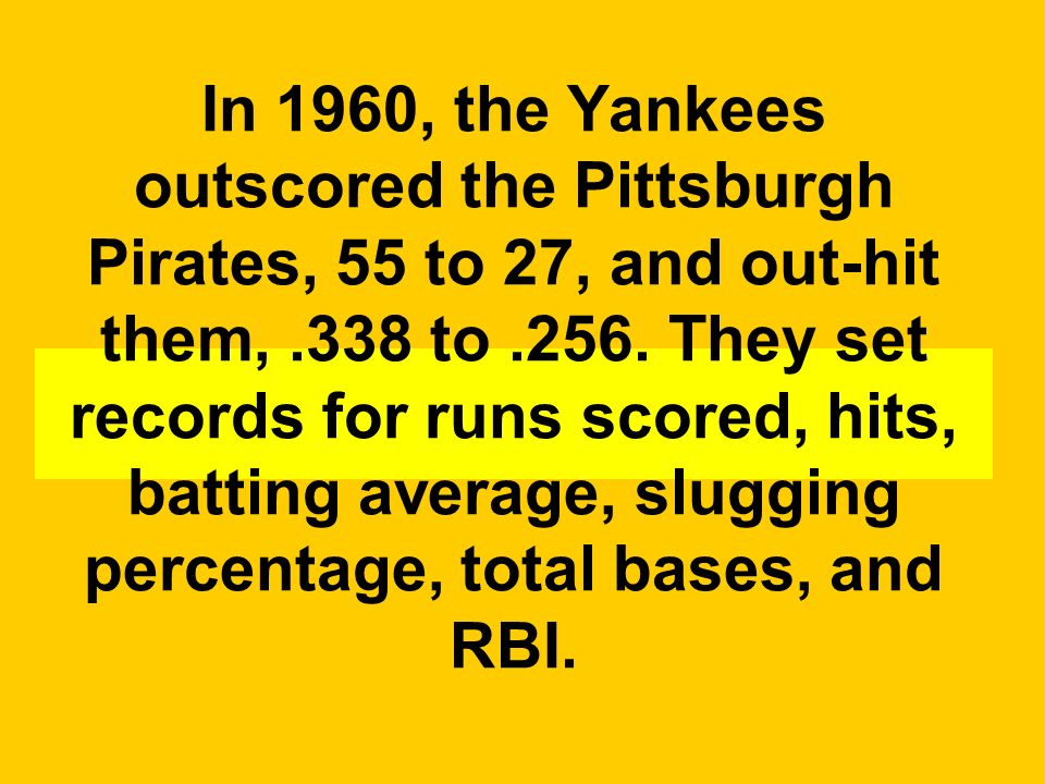 In 1960, the Yankees outscored the Pittsburgh Pirates, 55 to 27, and out-hit them, .338 to .256.