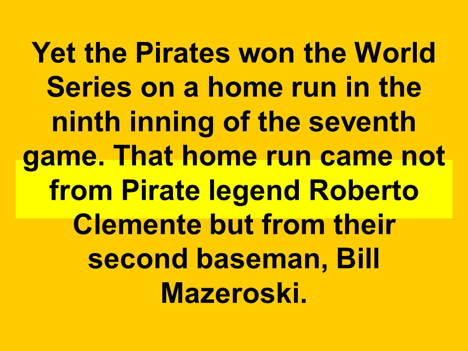 Yet the Pirates won the World Series on a home run in the ninth inning of the seventh game.