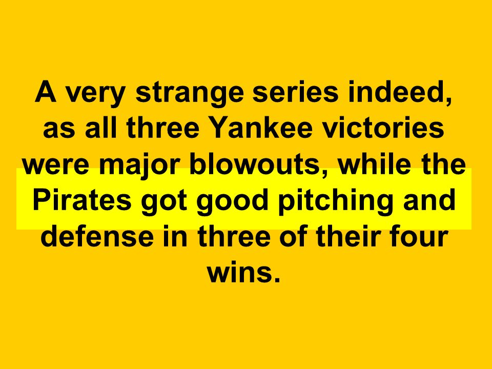 A very strange series indeed, as all three Yankee victories were major blowouts, while the Pirates got good pitching and defense in three of their four wins.