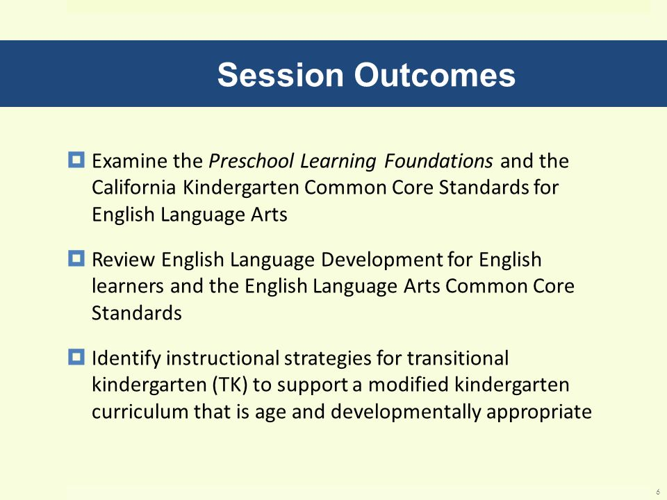 Session Outcomes Examine the Preschool Learning Foundations and the California Kindergarten Common Core Standards for English Language Arts.