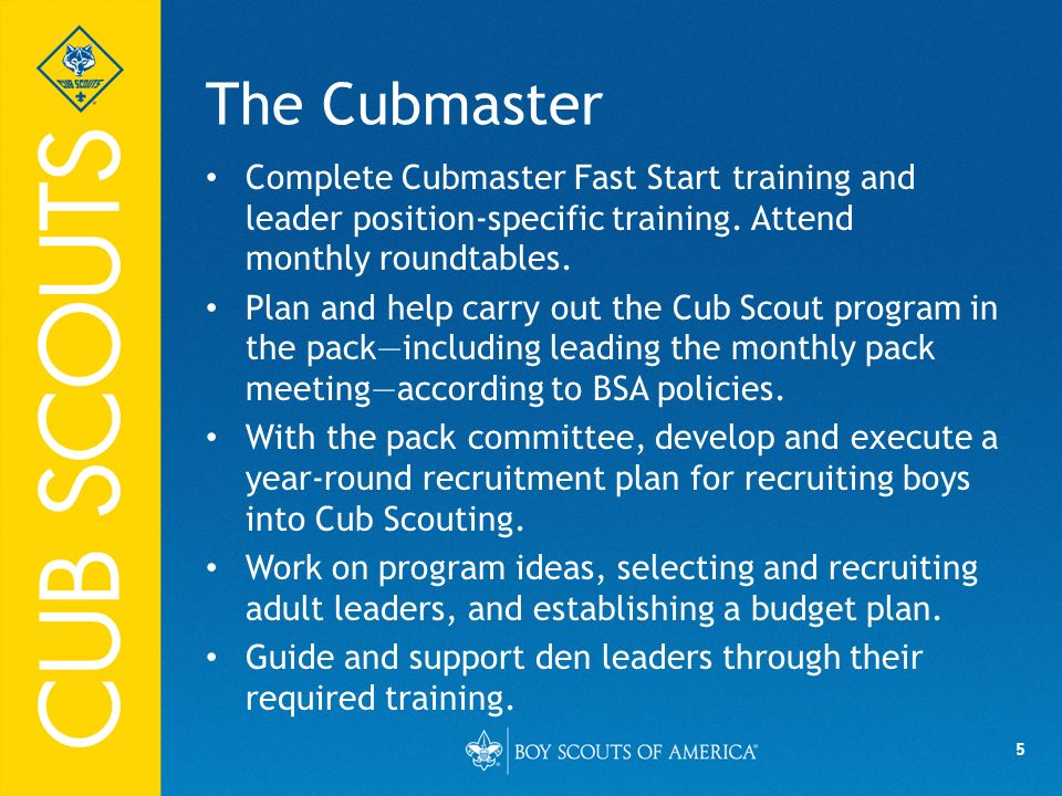 The Cubmaster Complete Cubmaster Fast Start training and leader position-specific training. Attend monthly roundtables.